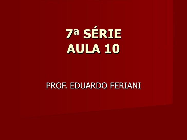 7ª SÉRIE    AULA 10PROF. EDUARDO FERIANI