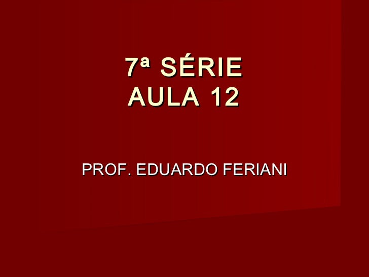 7ª SÉRIE    AULA 12PROF. EDUARDO FERIANI