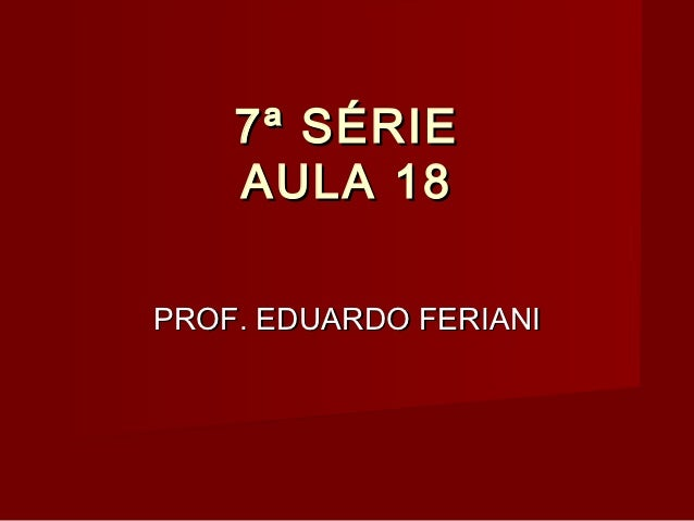 7ª SÉRIE    AULA 18PROF. EDUARDO FERIANI