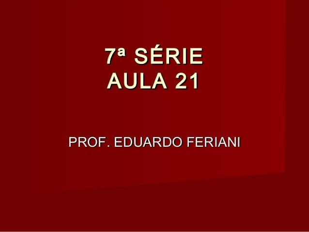 7ª SÉRIE AULA 21 PROF. EDUARDO FERIANI