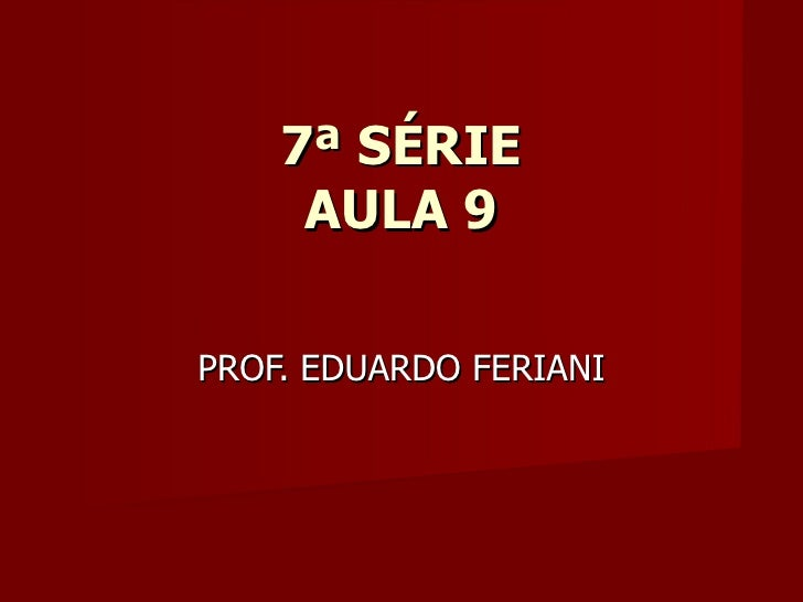 7ª SÉRIE     AULA 9PROF. EDUARDO FERIANI