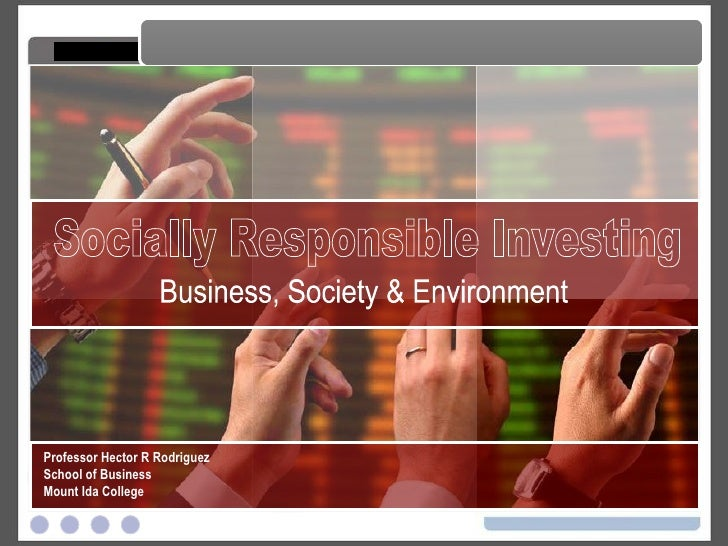 Responsible Investing Responsible Investing Professor Hector R Rodriguez School of Business Mount Ida College Business, So...