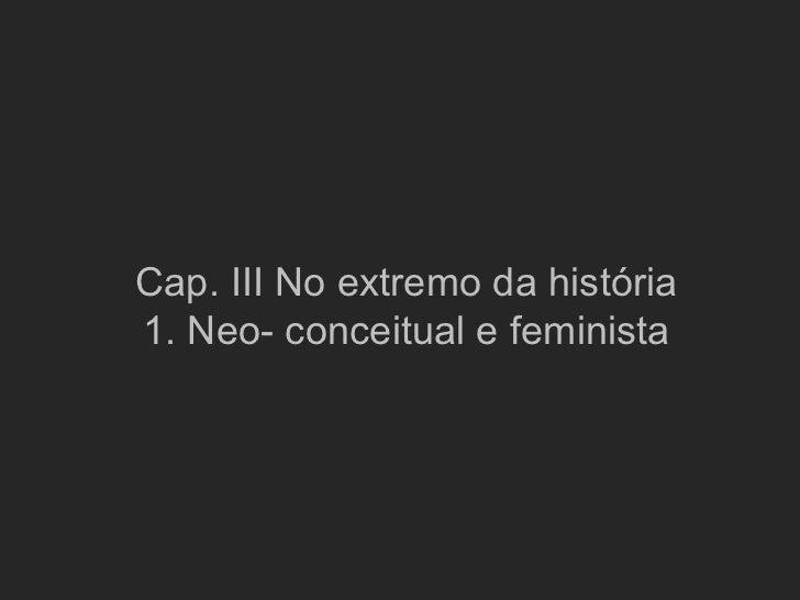 Cap. III No extremo da história1. Neo- conceitual e feminista
