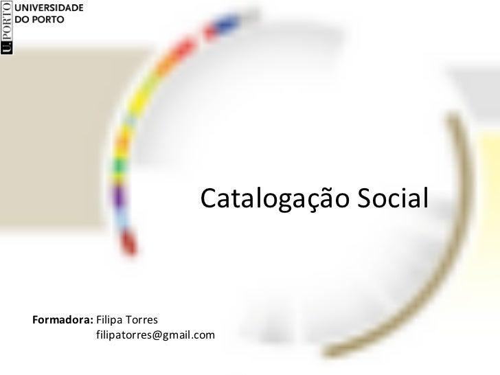 Catalogação Social Formadora:  Filipa Torres    [email_address]