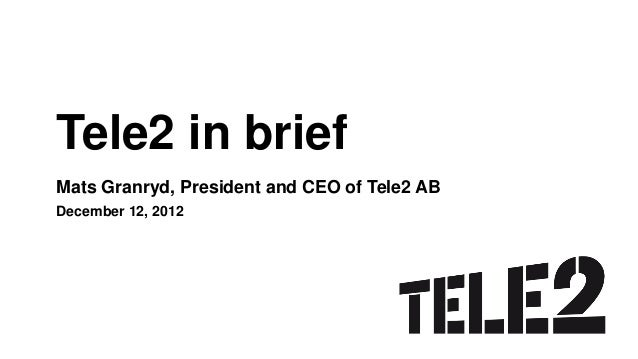 Tele2 in briefMats Granryd, President and CEO of Tele2 ABDecember 12, 2012