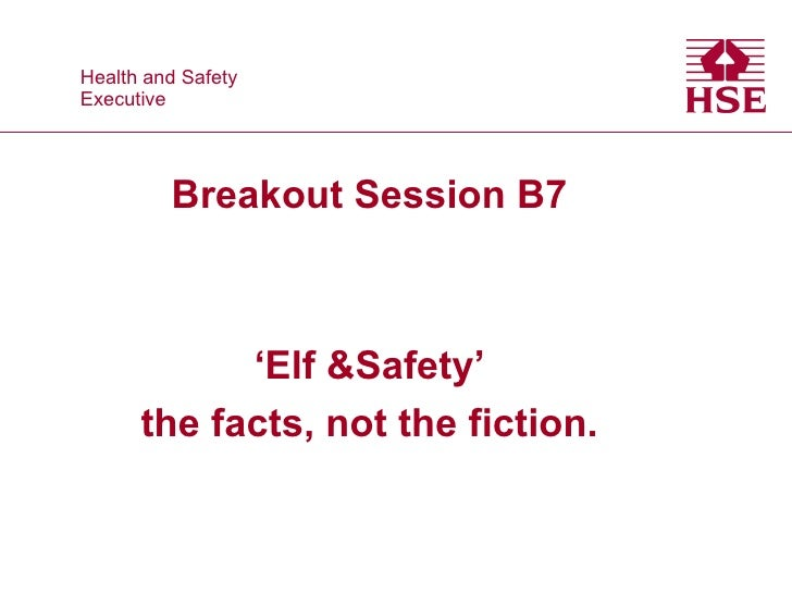 Health and Safety Health and SafetyExecutive Executive           Breakout Session B7             'Elf &Safety'       the f...