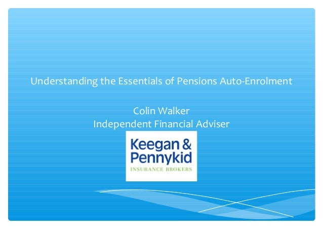 Understanding the Essentials of Pensions Auto-EnrolmentColin WalkerIndependent Financial Adviser