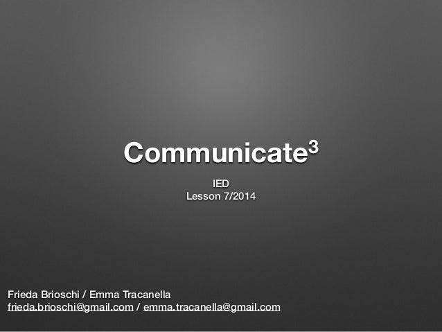 Communicate3 IED Lesson 7/2014 Frieda Brioschi / Emma Tracanella frieda.brioschi@gmail.com / emma.tracanella@gmail.com