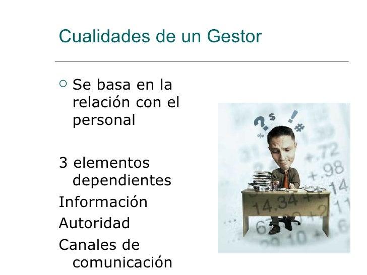 Cualidades de un Gestor <ul><li>Se basa en la relación con el personal </li></ul><ul><li>3 elementos dependientes </li></u...