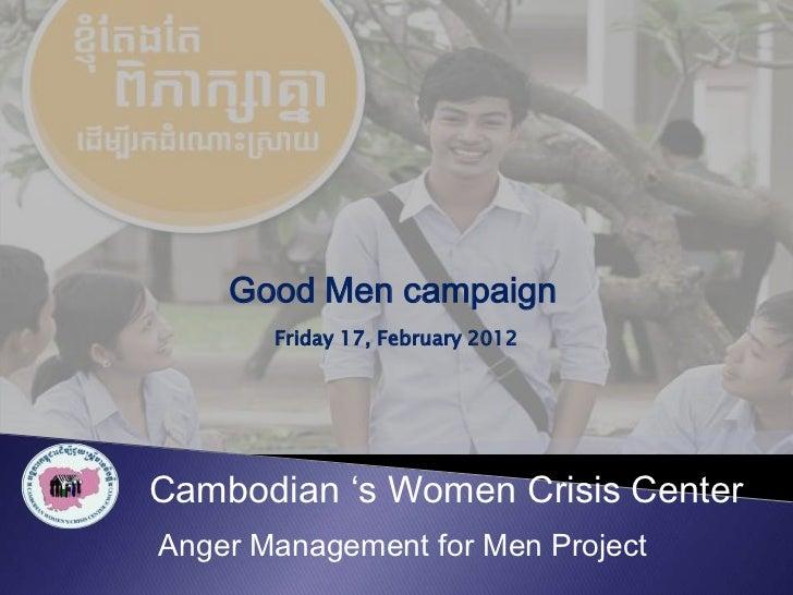 Good Men campaign       Friday 17, February 2012Cambodian 's Women Crisis CenterAnger Management for Men Project