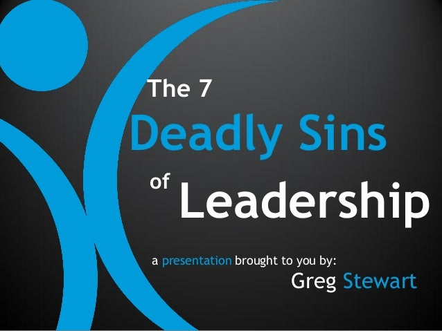 The 7Deadly Sins of    Leadership a presentation brought to you by:                         Greg Stewart