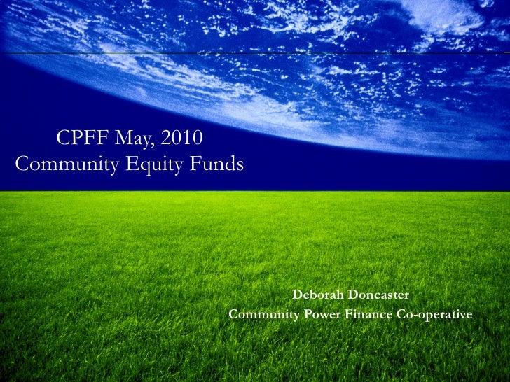 CPFF May, 2010 Community Equity Funds <ul><li>Deborah Doncaster </li></ul><ul><li>Community Power Finance Co-operative </l...