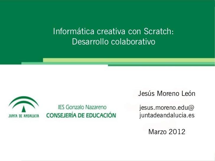 Informática creativa con Scratch:     Desarrollo colaborativo                       Jesús Moreno León                     ...