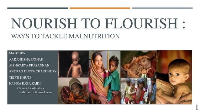 NOURISH TO FLOURISH : WAYS TO TACKLE MALNUTRITION MADE BY- AAKANKSHA PATHAK AISHWARYA PRASANNAN ANURAG DUTTA CHAUDHURY TRI...
