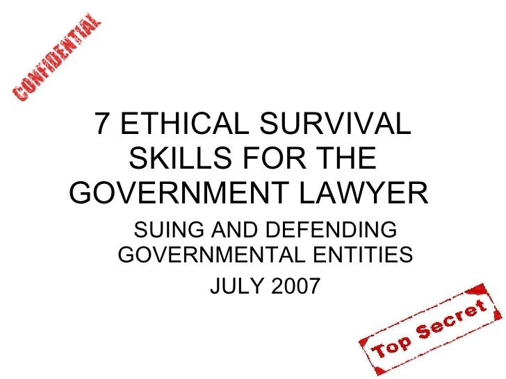 7 ETHICAL SURVIVAL SKILLS FOR THE GOVERNMENT LAWYER  <ul><ul><li>SUING AND DEFENDING GOVERNMENTAL ENTITIES </li></ul></ul>...