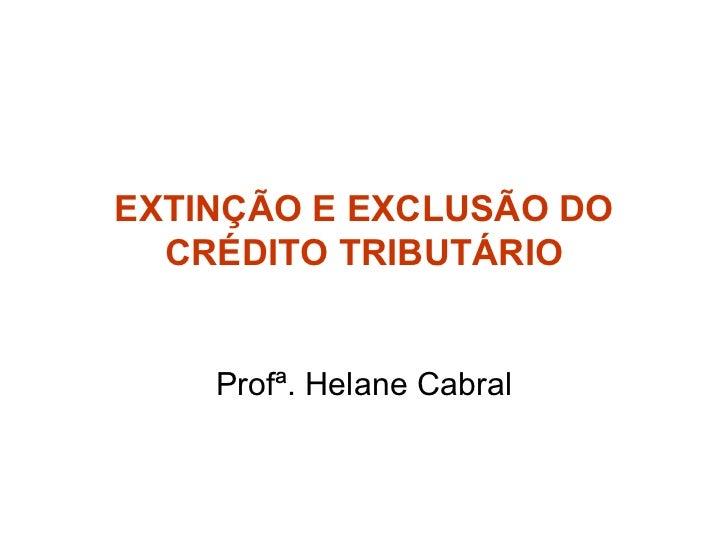 EXTINÇÃO E EXCLUSÃO DO CRÉDITO TRIBUTÁRIO Profª. Helane Cabral