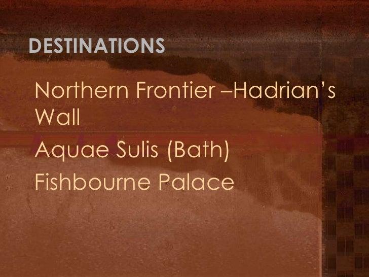 DESTINATIONSNorthern Frontier –Hadrian'sWallAquae Sulis (Bath)Fishbourne Palace