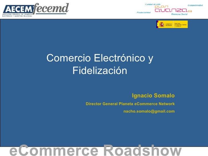 Comercio Electrónico y Fidelización eCommerce Roadshow   Ignacio Somalo Director General Planeta eCommerce Network [email_...