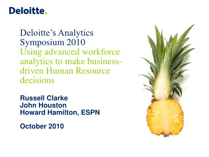 Deloitte's Analytics Symposium 2010 Using advanced workforce analytics to make business- driven Human Resource decisions R...