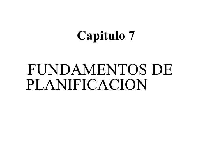 Capitulo 7 <ul><li>FUNDAMENTOS DE PLANIFICACION </li></ul>