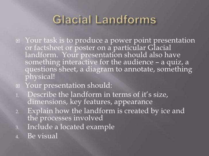 Glacial Landforms<br />Your task is to produce a power point presentation or factsheet or poster on a particular Glacial l...