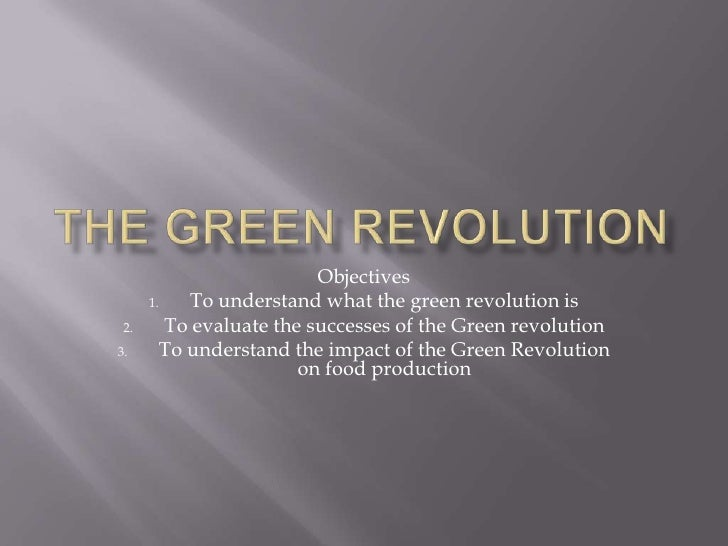 The green Revolution<br />Objectives<br />To understand what the green revolution is<br />To evaluate the successes of the...