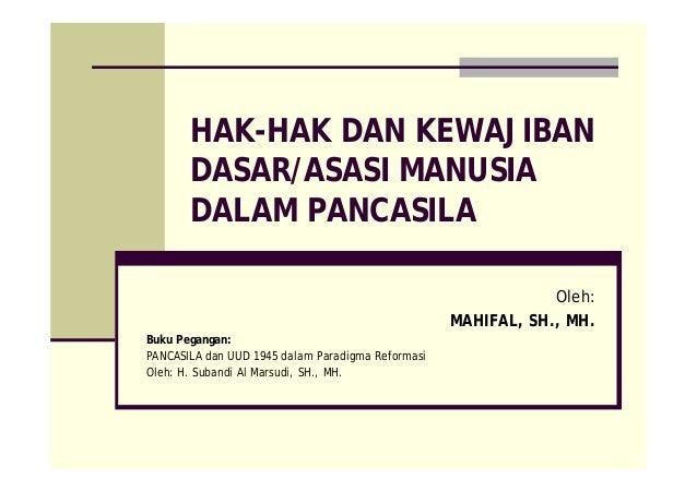 HAK-HAK DAN KEWAJIBAN DASAR/ASASI MANUSIA DALAM PANCASILA Oleh: MAHIFAL, SH., MH. Buku Pegangan: PANCASILA dan UUD 1945 da...