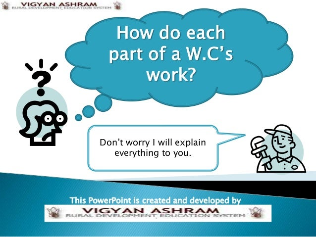 How do each         part of a W.C's              work?       Don't worry I will explain         everything to you.This Pow...