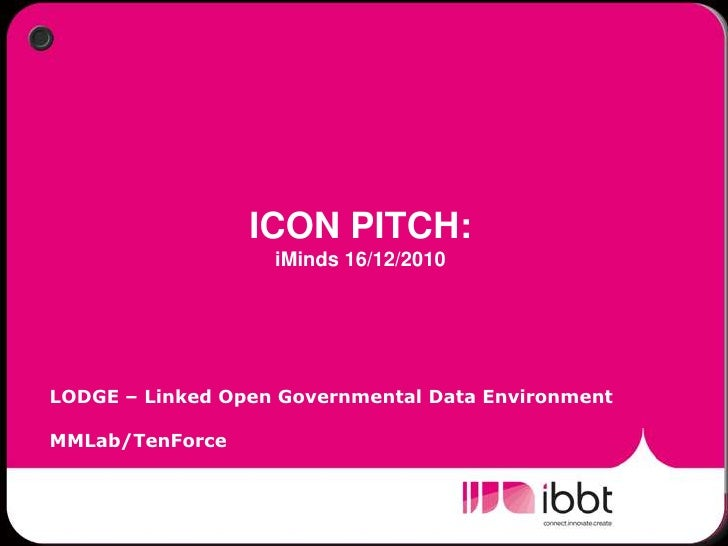 ICON PITCH:  iMinds 16/12/2010<br />LODGE – Linked Open Governmental Data Environment<br />MMLab/TenForce<br />