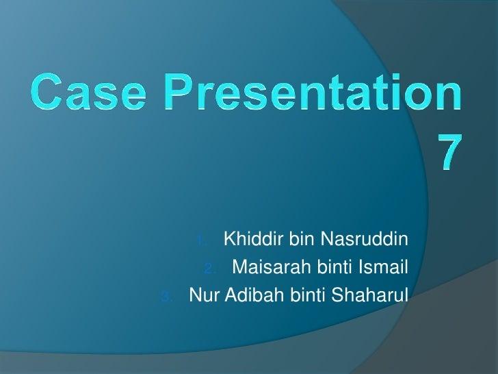 Case Presentation 7 Khiddir bin Nasruddin Maisarah binti Ismail Nur Adibah binti Shaharul