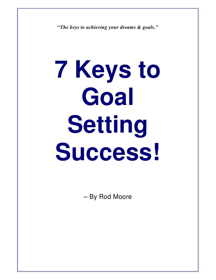 """""""The keys to achieving your dreams & goals.""""     7 Keys to   Goal  Setting Success!            – By Rod Moore"""