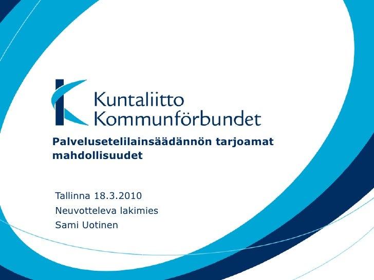 Palvelusetelilainsäädännön tarjoamat mahdollisuudet Tallinna 18.3.2010 Neuvotteleva lakimies Sami Uotinen