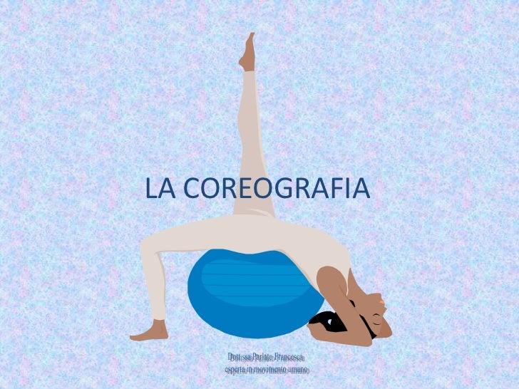LA COREOGRAFIA<br />Dott.ssa Parlato Francesca<br /> esperta in movimento umano<br />