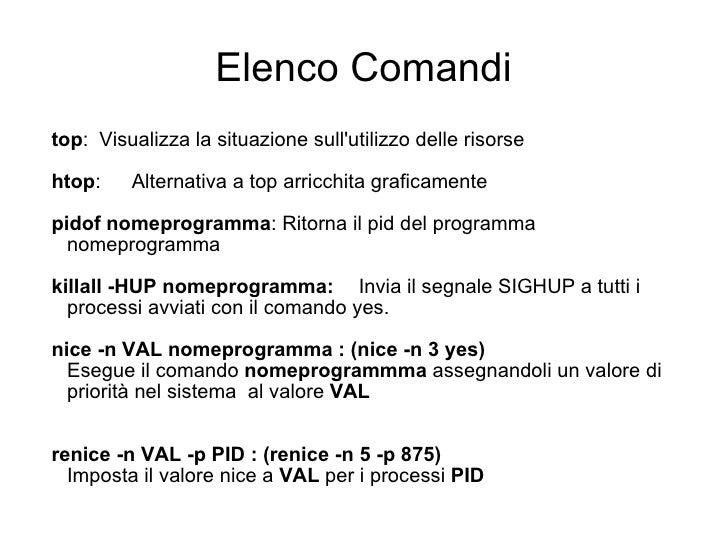 Elenco Comandi <ul><ul><li>top : Visualizza la situazione sull'utilizzo delle risorse </li></ul></ul><ul><ul><li>htop : Al...