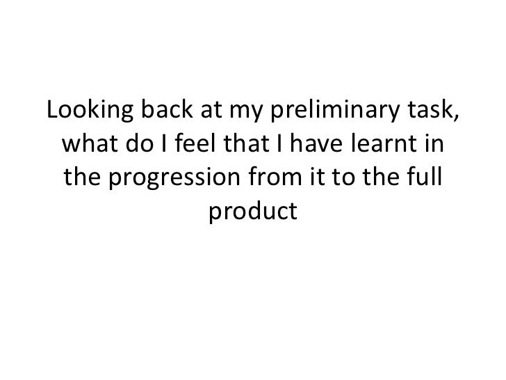 Looking back at my preliminary task, what do I feel that I have learnt in the progression from it to the full             ...