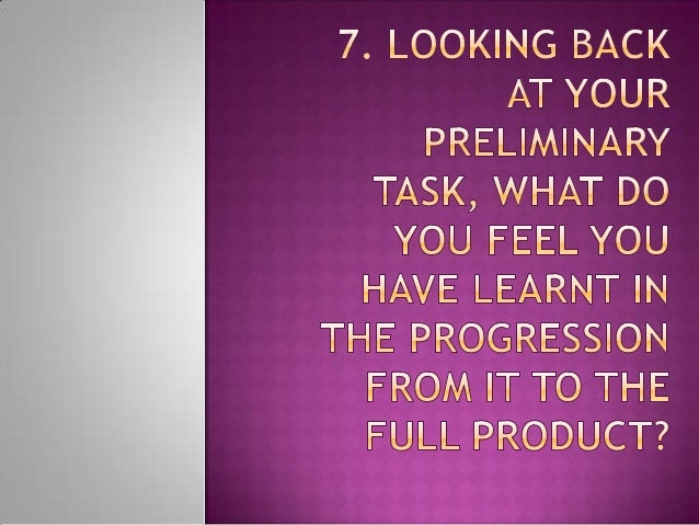 7. looking back at your preliminary task, what do you feel you have learnt in the progression from it to the full product