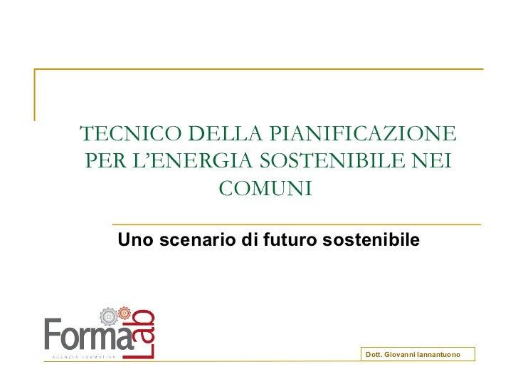 TECNICO DELLA PIANIFICAZIONE PER L'ENERGIA SOSTENIBILE NEI COMUNI  Uno scenario di futuro sostenibile Dott. Giovanni Ianna...