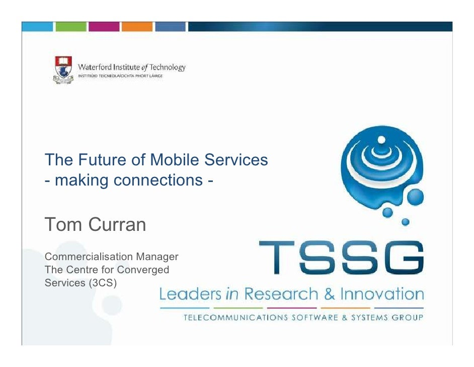 The Future of Mobile Services- making connections -Tom CurranCommercialisation ManagerThe Centre for ConvergedServices (3CS)