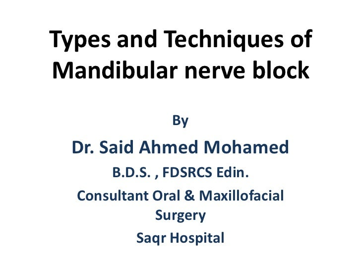 Types and Techniques ofMandibular nerve block                By Dr. Said Ahmed Mohamed      B.D.S. , FDSRCS Edin.  Consult...
