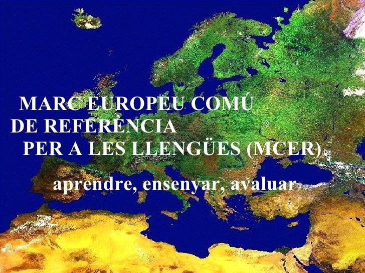 MARC EUROPEU COMÚ  DE REFERÈNCIA  PER A LES LLENGÜES (MCER)  aprendre, ensenyar, avaluar