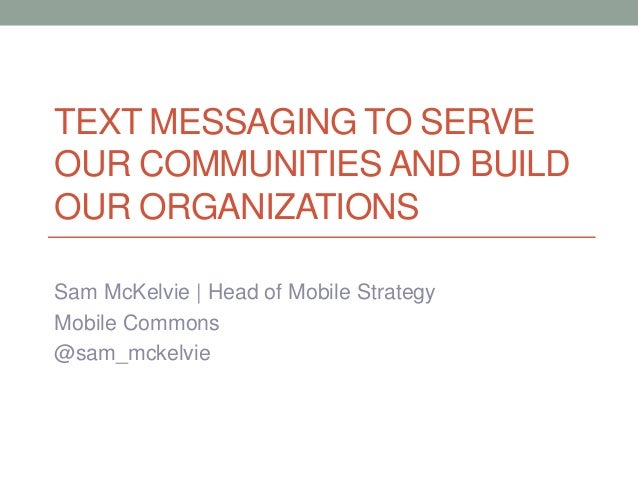 TEXT MESSAGING TO SERVE OUR COMMUNITIES AND BUILD OUR ORGANIZATIONS Sam McKelvie | Head of Mobile Strategy Mobile Commons ...