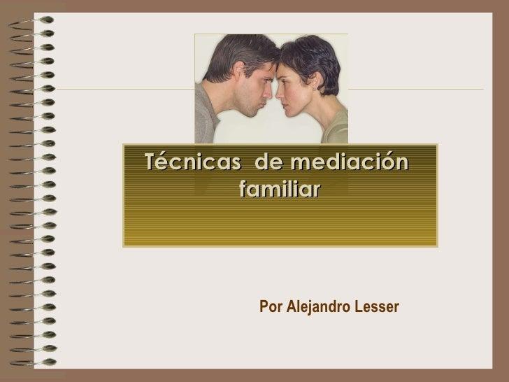 Por Alejandro Lesser Técnicas  de mediación  familiar