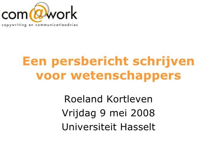 Een persbericht schrijven voor wetenschappers Roeland Kortleven Vrijdag 9 mei 2008 Universiteit Hasselt