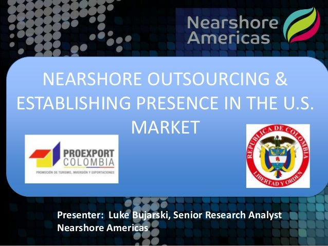 NEARSHORE OUTSOURCING &ESTABLISHING PRESENCE IN THE U.S.            MARKET    Presenter: Luke Bujarski, Senior Research An...
