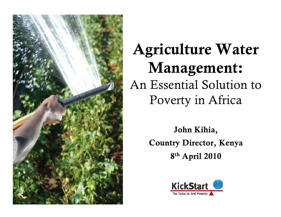 Agriculture Water  Management: An Essential Solution to    Poverty in Africa           John Kihia,    Country Director, Ke...