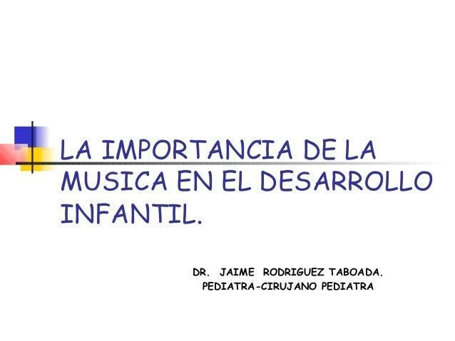 LA IMPORTANCIA DE LA MUSICA EN EL DESARROLLO INFANTIL. DR. JAIME RODRIGUEZ TABOADA. PEDIATRA-CIRUJANO PEDIATRA