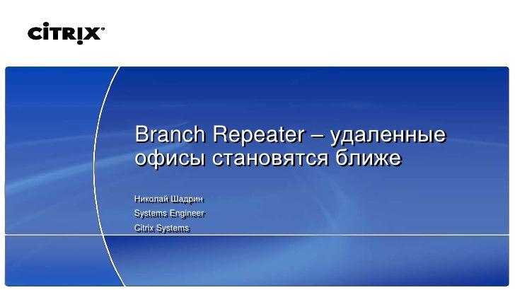 Branch Repeater – удаленные офисы становятся ближе Николай Шадрин Systems Engineer Citrix Systems