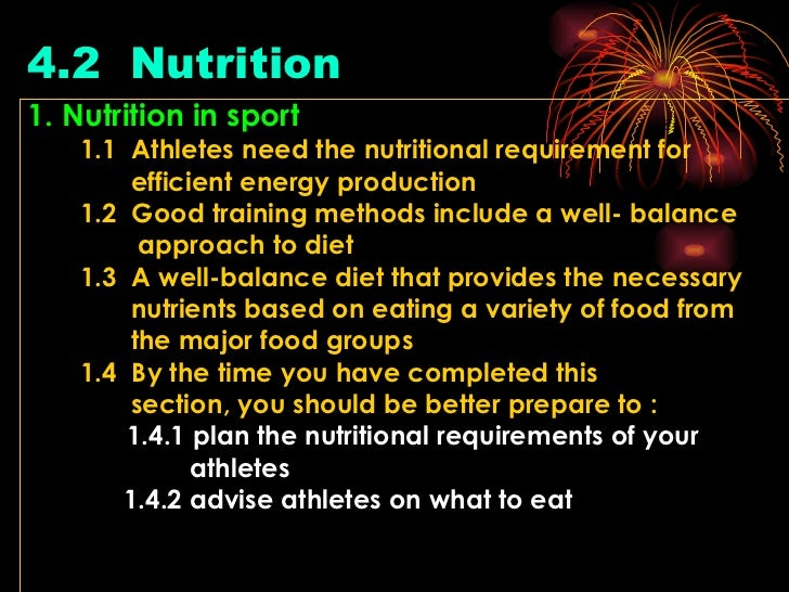 4.2  Nutrition   <ul><li>1. Nutrition in sport </li></ul><ul><li>1.1  Athletes need the nutritional requirement for </li><...