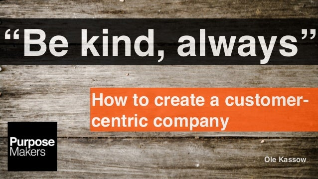 """Be kind, always"" How to create a customer- centric company Ole Kassow"