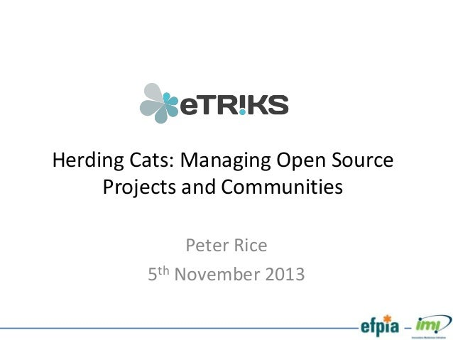 Herding Cats: Managing Open Source Projects and Communities Peter Rice 5th November 2013